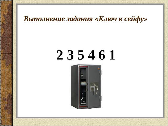 Выполнение задания «Ключ к сейфу» 2 3 5 4 6 1
