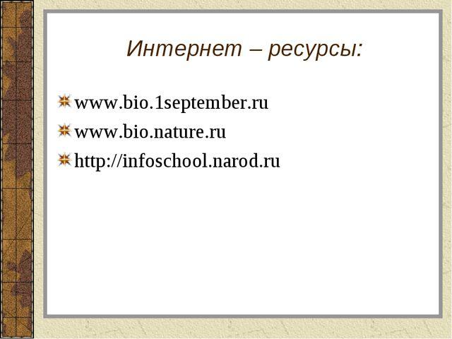 Интернет – ресурсы: www.bio.1september.ru www.bio.nature.ru http://infoschool...