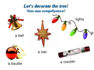 a bell a star a cracker a bauble lights Let's decorate the tree! Что нам потр