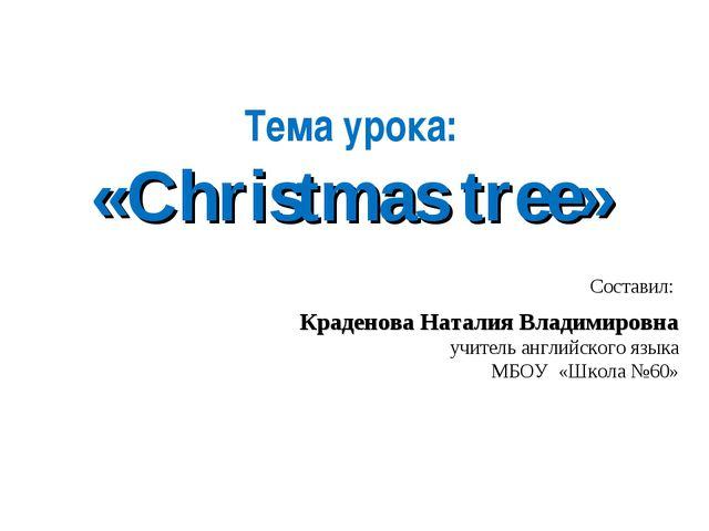 Тема урока: «Christmas tree» Составил: Краденова Наталия Владимировна учитель...