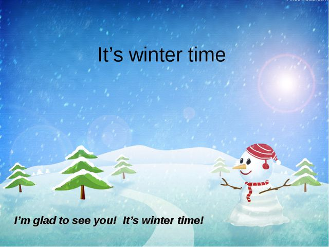 It's winter time I'm glad to see you!  It's winter time!