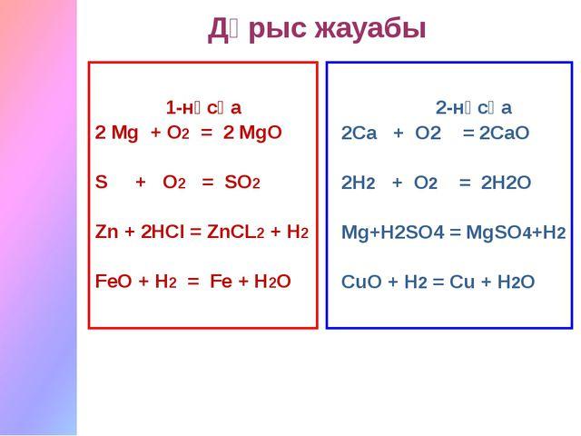 1-нұсқа 2 Мg + O2 = 2 MgO S + O2 = SO2 Zn + 2HCI = ZnCL2 + H2 FeO + H2 = Fe...