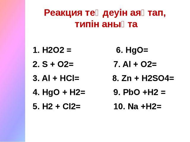 1. H2O2 = 6. HgO= 2. S + O2= 7. Al + O2= 3. Al + HCl= 8. Zn + H2SO4= 4. HgO +...