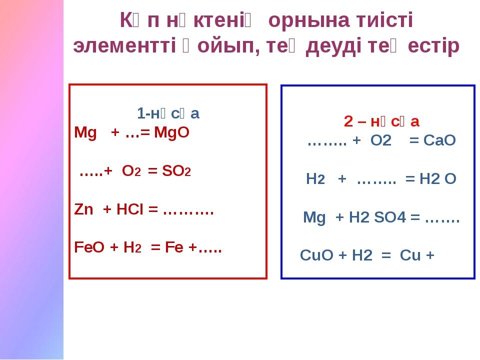 1-нұсқа Мg + …= MgO …..+ O2 = SO2 Zn + HCI = ………. FeO + H2 = Fe +….. Көп нүк...