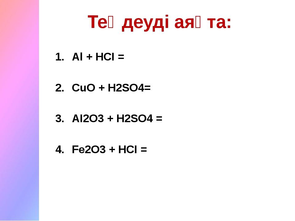 Аl + HCI = CuO + H2SO4= AI2O3 + H2SO4 = Fe2O3 + HCI = Теңдеуді аяқта: