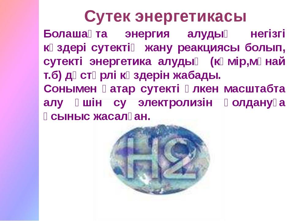 Болашақта энергия алудың негізгі көздері сутектің жану реакциясы болып, сутек...