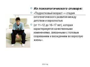 Из психологического словаря: «Подростковый возраст — стадия онтогенетического