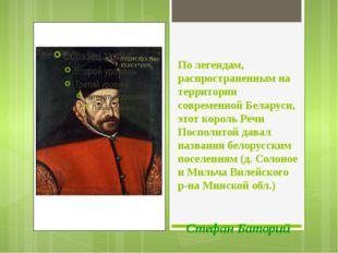 По легендам, распространенным на территории современной Беларуси, этот король