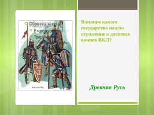Влияние какого государства нашло отражение в доспехах воинов ВКЛ? Древняя Русь