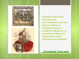 Назовите имя князя Московского, возглавлявшего русское войско в битве на Кули