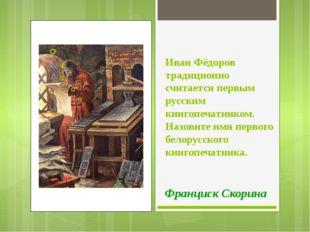 Иван Фёдоров традиционно считается первым русским книгопечатником. Назовите и