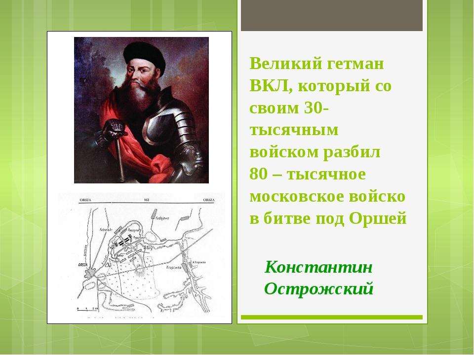 Великий гетман ВКЛ, который со своим 30-тысячным войском разбил 80 – тысячное...