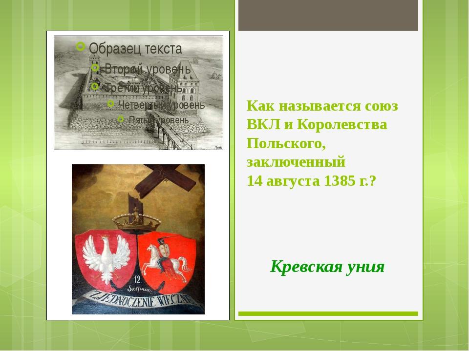 Как называется союз ВКЛ и Королевства Польского, заключенный 14 августа 1385...