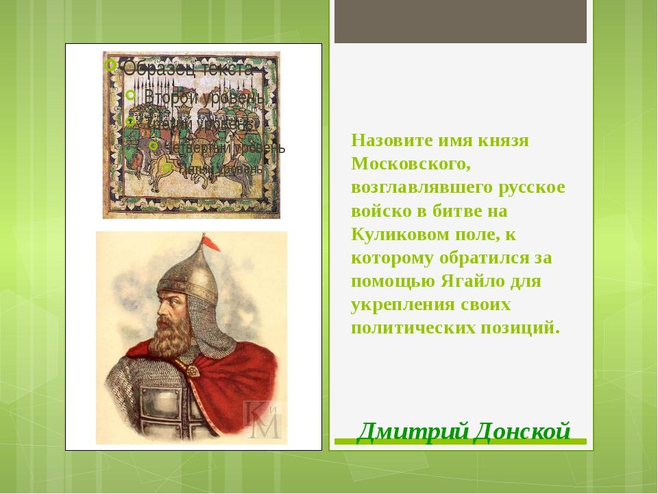 Назовите имя князя Московского, возглавлявшего русское войско в битве на Кули...