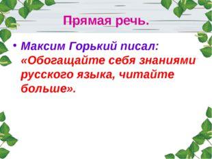 Прямая речь. Максим Горький писал: «Обогащайте себя знаниями русского языка,