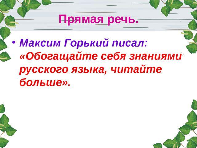 Прямая речь. Максим Горький писал: «Обогащайте себя знаниями русского языка,...