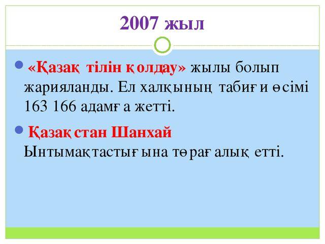 2007 жыл «Қазақ тілін қолдау» жылы болып жарияланды. Ел халқының табиғи өсімі...