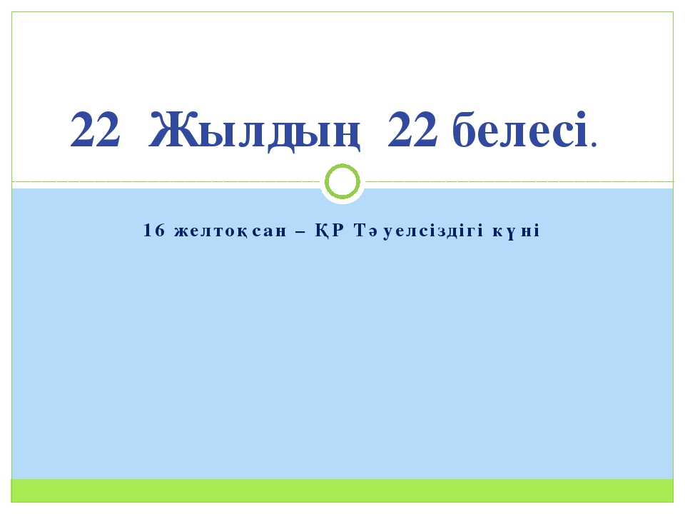 16 желтоқсан – ҚР Тәуелсіздігі күні 22 Жылдың 22 белесі.