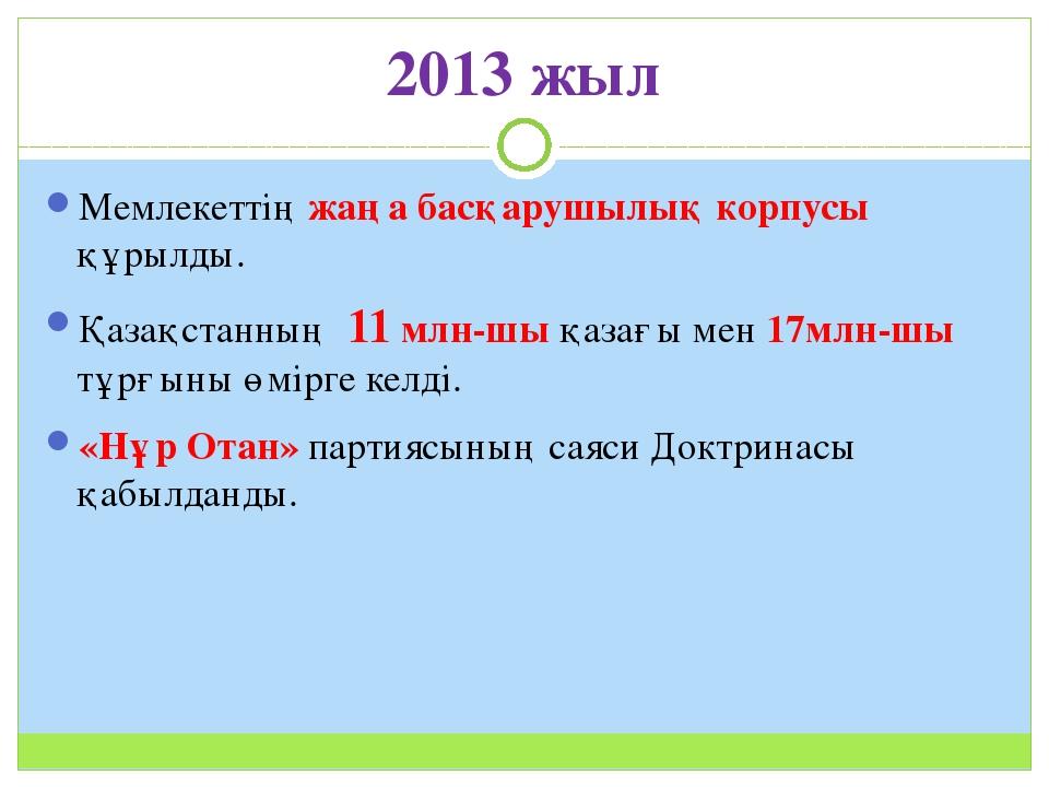 2013 жыл Мемлекеттің жаңа басқарушылық корпусы құрылды. Қазақстанның 11 млн-ш...