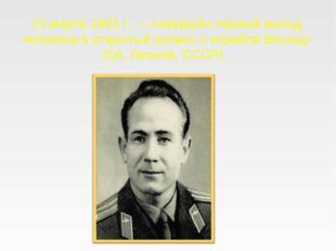 18 марта 1965 г. — совершён первый выход человека в открытый космос с корабл