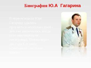 Биография Ю.А. Гагарина В первом классе Юре Гагарину удалось проучиться неско