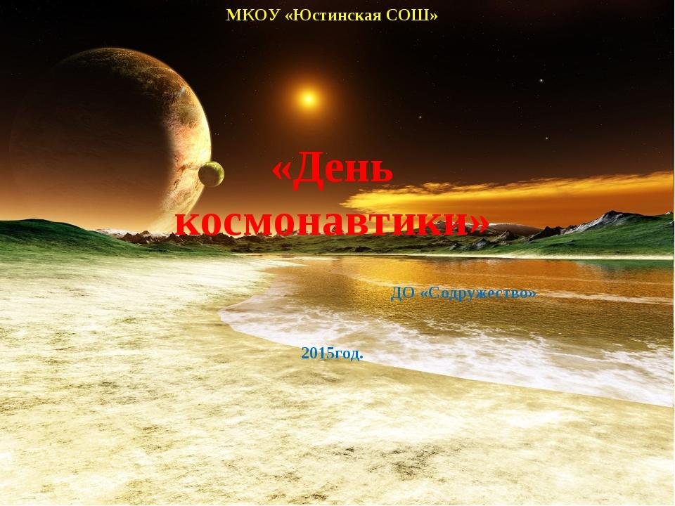 МКОУ «Юстинская СОШ» «День космонавтики» ДО «Содружество» 2015год.