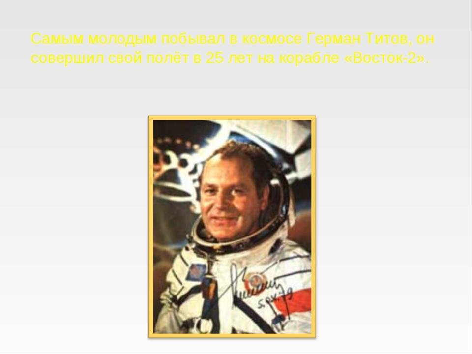 Самым молодым побывал в космосе Герман Титов, он совершил свой полёт в 25лет...