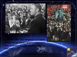 12 апреля1961 года впервые в истории человечества Юрий Гагарин совершил поле