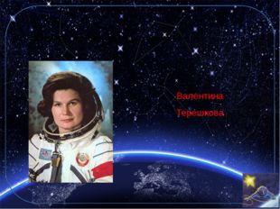 6. Назовите первую женщину-космонавта. Валентина Терешкова