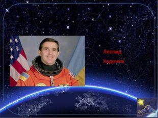7. Кто был первым космонавтом Украины? Леонид Каденюк