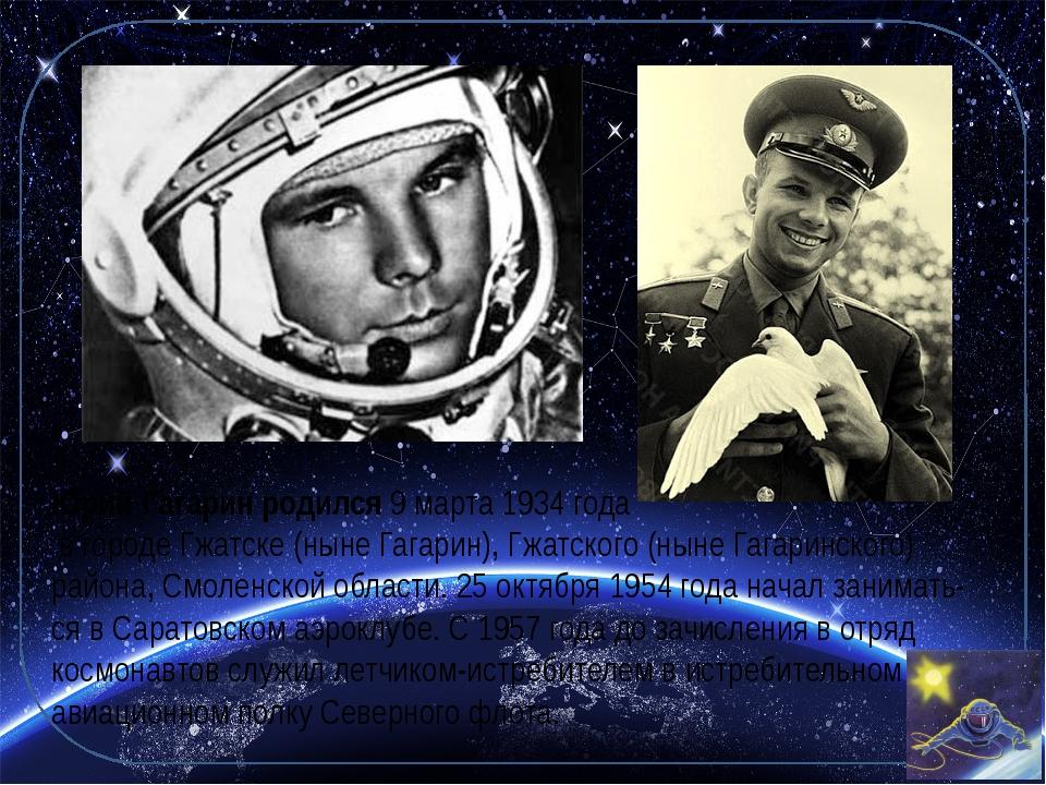 Юрий Гагарин родился9 марта1934 года в городе Гжатске (ныне Гагарин), Гжатс...