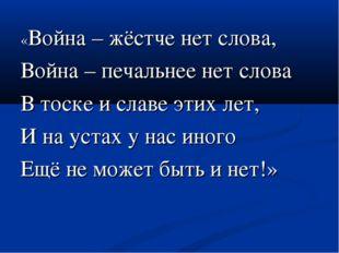 «Война – жёстче нет слова, Война – печальнее нет слова В тоске и славе этих л