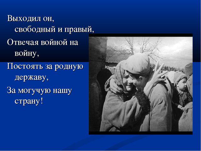 Выходил он, свободный и правый, Отвечая войной на войну, Постоять за родную д...
