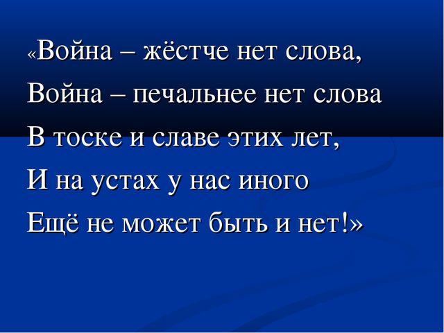 «Война – жёстче нет слова, Война – печальнее нет слова В тоске и славе этих л...