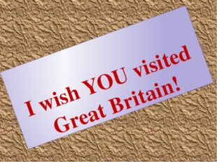 I wish YOU visited Great Britain!