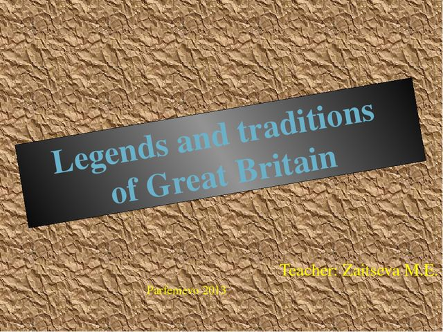 Teacher: Zaitseva M.E. Parfenievo 2013 Legends and traditions of Great Britain