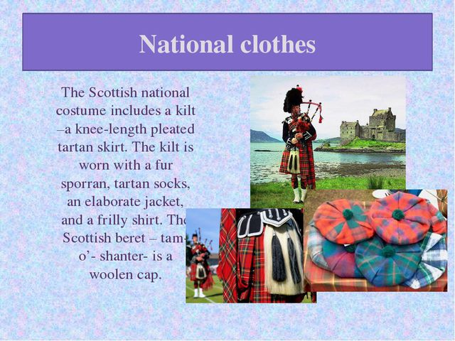 National clothes The Scottish national costume includes a kilt –a knee-length...