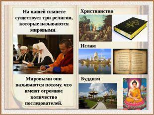 На нашей планете существует три религии, которые называются мировыми. Христиа