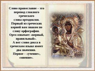 Слово православие – это перевод сложного греческого словаортодоксия. Первый