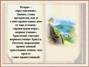 Второе – «прославление». Значит, слово ортодоксия, как и словоправославие,и