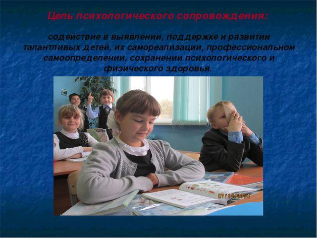 Цель психологического сопровождения: содействие в выявлении, поддержке и ра...