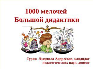 1000 мелочей Большой дидактики Турик Людмила Андреевна, кандидат педагогичес
