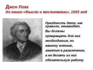 Джон Локк Из книги «Мысли о воспитании», 1693 год Праздность дети, как п