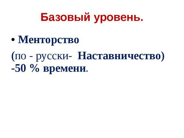 Базовый уровень. Менторство (по - русски- Наставничество) -50 % времени.