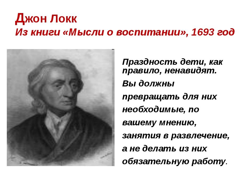 Джон Локк Из книги «Мысли о воспитании», 1693 год Праздность дети, как п...