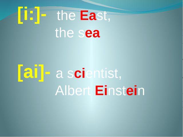 [i:]- the East, the sea [ai]- a scientist, Albert Einstein