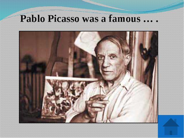 Pablo Picasso was a famous … .