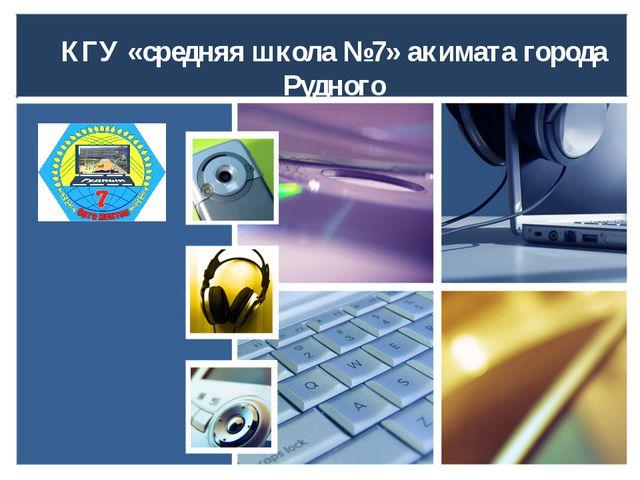 КГУ «средняя школа №7» акимата города Рудного