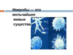 Микробы — это мельчайшие живые существа.