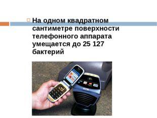 На одном квадратном сантиметре поверхности телефонного аппарата умещается до